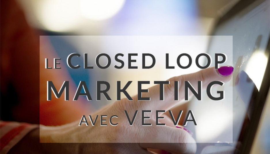 Le Closed Loop Marketing avec Veeva