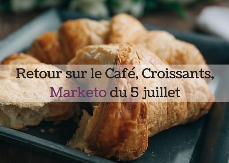 Retour sur le Café, Croissants, Marketo du 5 juillet